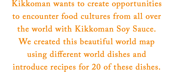 Kikkoman wants to create opportunities to encounter food cultures from all over the world with Kikkoman Soy Sauce. We created this beautiful world map using different world dishes and introduce recipes for 20 of these dishes.